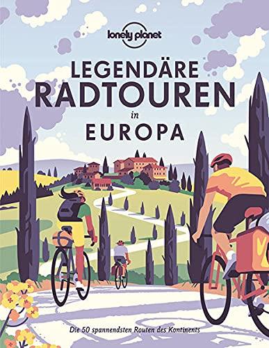 Lonely Planet Legendäre Radtouren in Europa: Die 50 spannendsten Touren des Kontinents (Lonely Planet Reisebildbände)
